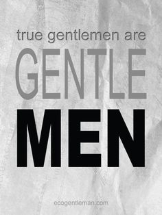 """♂ Inspirational Quotes """"True gentlemen are gentle men."""" #ecogentleman"""