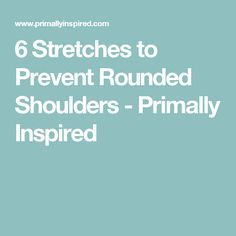 6 Stretches to Prevent Rounded Shoulders - Primally Inspired