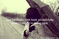 just because i look back occasionally, doesn't mean i'm going back