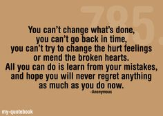 """""""You can't change what's done, you can't go back in time, you can't try to change the hurt feelings or mend the broken hearts. All you can do is learn from your mistakes, and hope you will never regret anything as much as you do now."""" -Anonymous"""