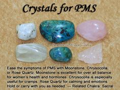 Crystals for PMS — Ease the symptoms of PMS with Moonstone, Chrysocolla, or Rose Quartz. Moonstone is excellent for over all balance for women's health and hormones. Chrysocolla is especially useful for cramps. Rose Quartz for calming and emotions. Hold or carry with you as needed. — Related Chakra: Sacral
