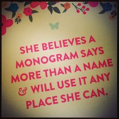 She believes a monogram says more than a name & will use it any place she can.