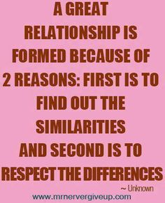 A great relationship is formed because of 2 reasons: first is to find out the similarities and second is to respect the differences