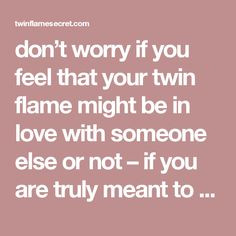 don't worry if you feel that your twin flame might be in love with someone else or not – if you are truly meant to be with this person… it will happen. Whether it takes a little while, or much longer than you thought.