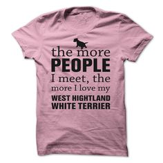 THE MORE PEOPLE I MEET, THE MORE I LOVE MY West Highland White Terrier T-Shirts, Hoodies. GET IT ==► Funny Tee Shirts