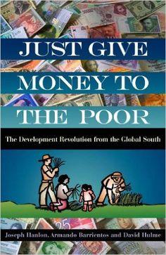 Just Give Money to the Poor: The Development Revolution from the Global South: Joseph Hanlon, Armando Barrientos, David Hulme: 9781565493339: Amazon.com: Books