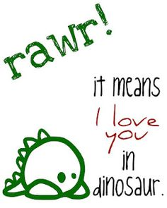 'rawr - it means I love you in dinosaur' printable : http://craftplaylove.blogspot.com/2012/02/rawr-means-i-love-you.html