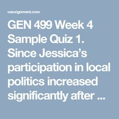 GEN 499 Week 4 Sample Quiz 1. Since Jessica's participation in local politics increased significantly after she joined her school's political science club, it is clear that her involvement in that club led her to take an interest in politics. The argument above is flawed because:  2. Mrs. Orlof teaches two history classes, one in the morning and one in the afternoon. Yesterday she gave the same test to both classes. Anyone who failed the test must take a retest.