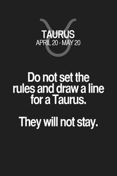 Do not set the rules and draw a line for a Taurus. They will not stay. Taurus | Taurus Quotes | Taurus Zodiac Signs