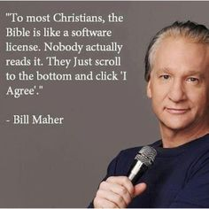 To most Christians, the Bible is like a software license. Nobody actually reads... | Bill Maher