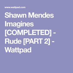 Shawn Mendes Imagines [COMPLETED] - Rude [PART 2] - Wattpad