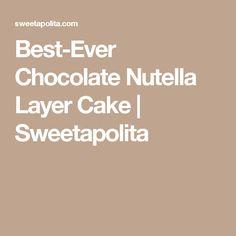Best-Ever Chocolate Nutella Layer Cake   Sweetapolita