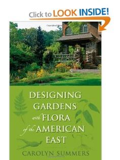 Designing Gardens with Flora of the American East by Carolyn Summers. How to create beautiful gardens with native plants that sustain wildlife (and that will thrive, rather than needing coddling, in our growing conditions).
