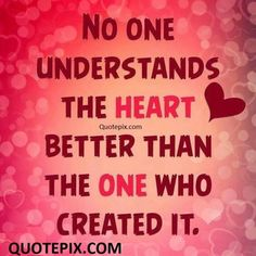 No One Understands The Heart Better Than The One Who Created It.