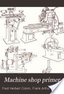 """Machine Shop Primer:  An Introduction to Machine Tools and Shop Appliances"" - Fred H. Colvin & Frank A. Stanley, 1910, 148"