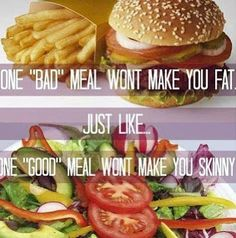 One Bad Meal Won't Make You Fat - Just Like One Good Meal Won't Make You Skinny.