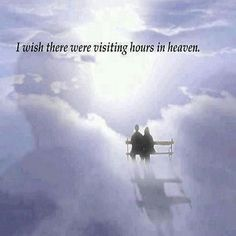 I wish there were visiting hours in heaven...I'd be there everyday! I MiSS U more EVERYDAY Michael *UWMA*
