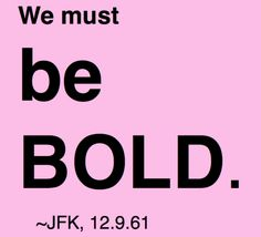 BE BOLD~