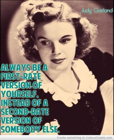 Always be a first-rate version of yourself, instead of a second-rate version of somebody else. Judy Garland    Read more at http://www.brainyquote.com/quotes/authors/j/judy_garland.html#JYlW0JDYB9YHxw5S.99