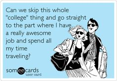 Funny College Ecard: Can we skip this whole 'college' thing and go straight to the part where I have a really awesome job and spend all my time traveling?