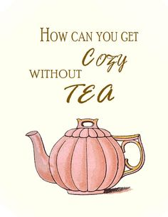 How do you get cozy without tea? Now that is the question :)