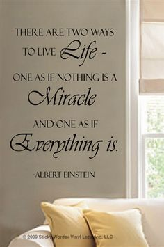 There are two ways to live life - one as if nothing is a miracle, and one as if everything is.