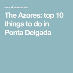 The Azores: top 10 things to do in Ponta Delgada
