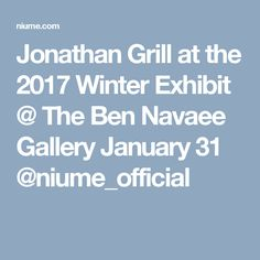 Jonathan Grill at the 2017 Winter Exhibit @ The Ben Navaee Gallery  January 31 @niume_official