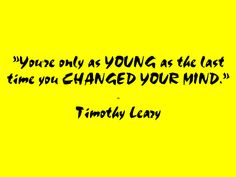 Timothy Leary. You're only as young as the last time you changed your mind. (As quoted in Office Yoga : Simple Stretches for Busy People (2000) by Darrin Zeer, p.52)