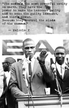 """""""The media's the most powerful entity on earth. They have the power to make the innocent guilty and to make the guilty innocent, and that's power. Because they control the minds of the masses.""""  ~ Malcolm X  [follow this link to find a short video and analysis of the way power is exercised through the media: http://www.thesociologicalcinema.com/1/post/2013/02/the-art-of-manufacturing-consent.html]"""