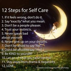 "12 Steps for Self Care: (1) If it feels wrong, don't do it. (2) Say ""exactly"" what you mean. (3) Don't be a people pleaser. (4) Trust your instincts. (5) Never speak bad about yourself. (6) Never give up your dreams. (7) Don't be afraid to say ""No"". (8) Don't be afraid to say ""Yes"". (9) Be kind to yourself. (10) Let go of what you can't control.  (11) Stay away from drama & negativity. (12) Love."