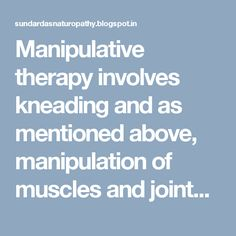 Manipulative therapy involves kneading and as mentioned above, manipulation of muscles and joints. A therapist works his/her way on the joints of the patient by applying precise amount of manual pressure, for more detail visit at: http://www.sundardasnaturopathy.com/