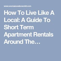 How To Live Like A Local: A Guide To Short Term Apartment Rentals Around The…
