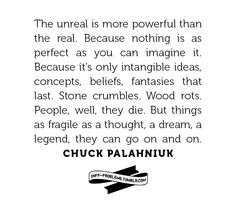the unreal is more powerful than the real.  because nothing is as perfect as you can imagine it.  because it's only intangible ideas, concepts, beliefs, fantasies that last.  stone crumbles. wood rots. people, well, they die.  but things as fragile as a thought, a dream, a legend, they can go on and on.