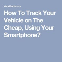 How To Track Your Vehicle on The Cheap, Using Your Smartphone?