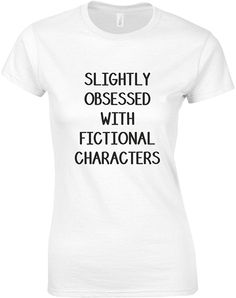 Slightly Obsessed With Fictional Characters, Ladies Printed T-Shirt White/Black = Character Costumes, S Man, Book Nerd, Unisex, Printed, Lady, T Shirt, Fictional Characters, Products