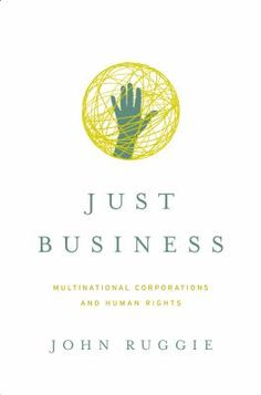 """Ruggie, John Gerard. """"Just business : multinational corporations and human rights"""". New York : W. W. Norton & Company, [2013]. Location: 68.30-RUG IESE Library Barcelona"""