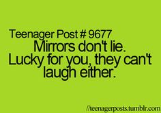 Mirrors don't lie. Lucky for you, they can't laugh either.