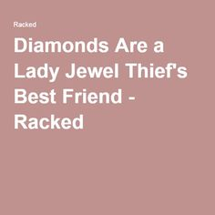Diamonds Are a Lady Jewel Thief's Best Friend - Racked