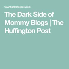 The Dark Side of Mommy Blogs   The Huffington Post