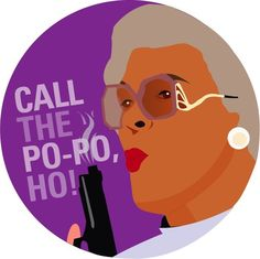 Call the popo--we love this quote from Madea :)