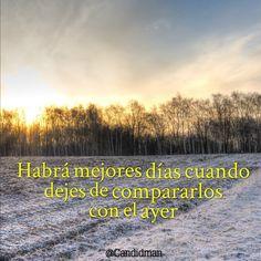 """""""Habrá mejores #Dias cuando dejes de compararlos con el #Ayer"""". #Citas #Frases @Candidman"""