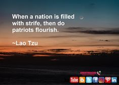 Quotes on Patriotism Say thanks to Author When a nation is filled with strife then do patriots flourish. Lao Tzu