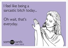 I feel like being a sarcastic bitch today... Oh wait, that's everyday.