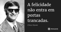 A felicidade não entra em portas trancadas. — Chico Xavier