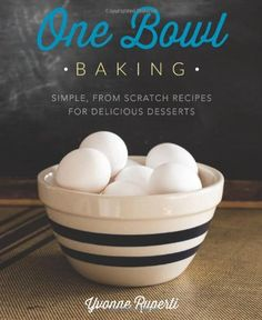 One Bowl Baking: Must-have cookbook for making simple from-scratch desserts of all kinds.