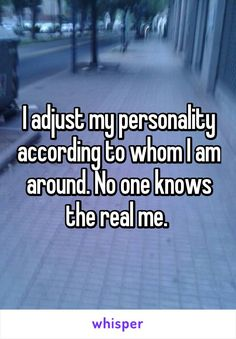 I adjust my personality according to whom I am around. No one knows the real me.