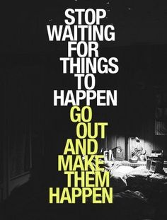 Stop waiting for things to happen. Go out and make them happen!