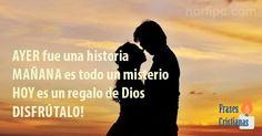 Ayer fue una historia, mañana es todo un misterio, HOY es un regalo de Dios, ¡Disfrútalo!