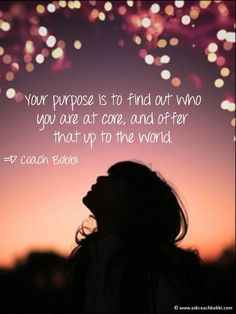 Your purpose is to find out who you are at core, and offer that up to the world.  © Ask Coach Bobbi